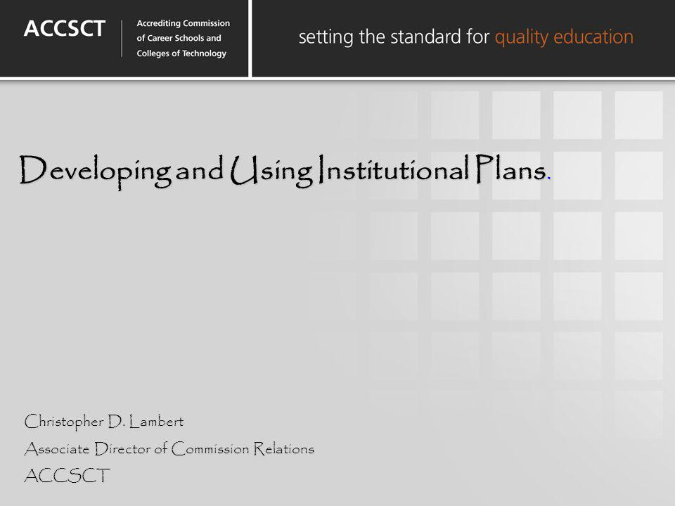 Developing and Using Institutional Plans. Christopher D. Lambert Associate Director of Commission Relations ACCSCT