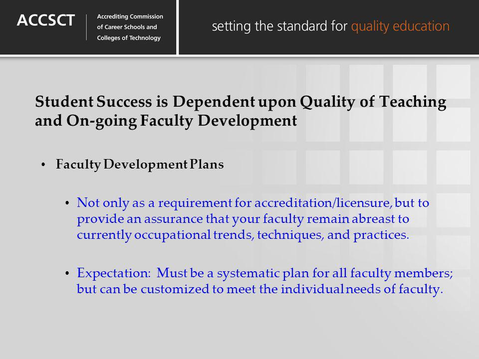 Student Success is Dependent upon Quality of Teaching and On-going Faculty Development Faculty Development Plans Not only as a requirement for accredi