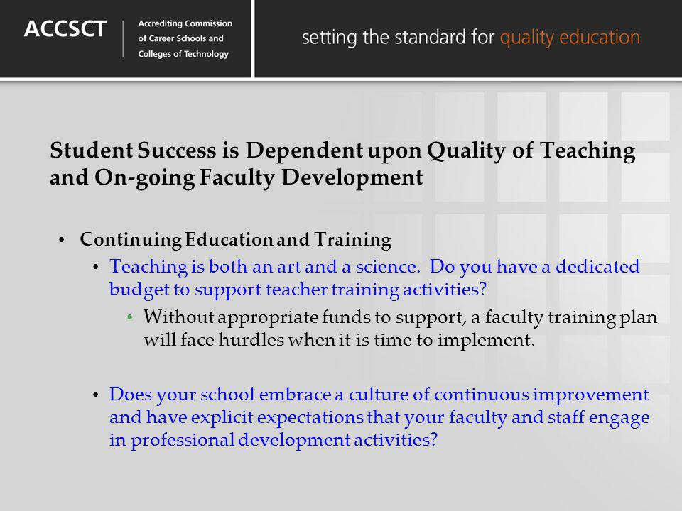 Student Success is Dependent upon Quality of Teaching and On-going Faculty Development Continuing Education and Training Teaching is both an art and a