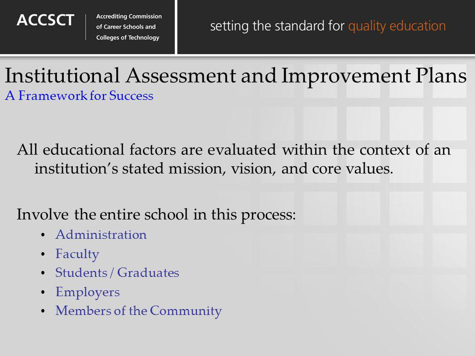 Institutional Assessment and Improvement Plans A Framework for Success All educational factors are evaluated within the context of an institutions sta