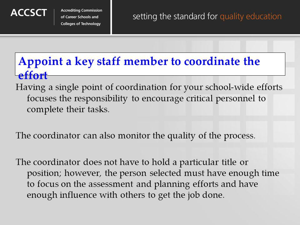 Appoint a key staff member to coordinate the effort Having a single point of coordination for your school-wide efforts focuses the responsibility to e