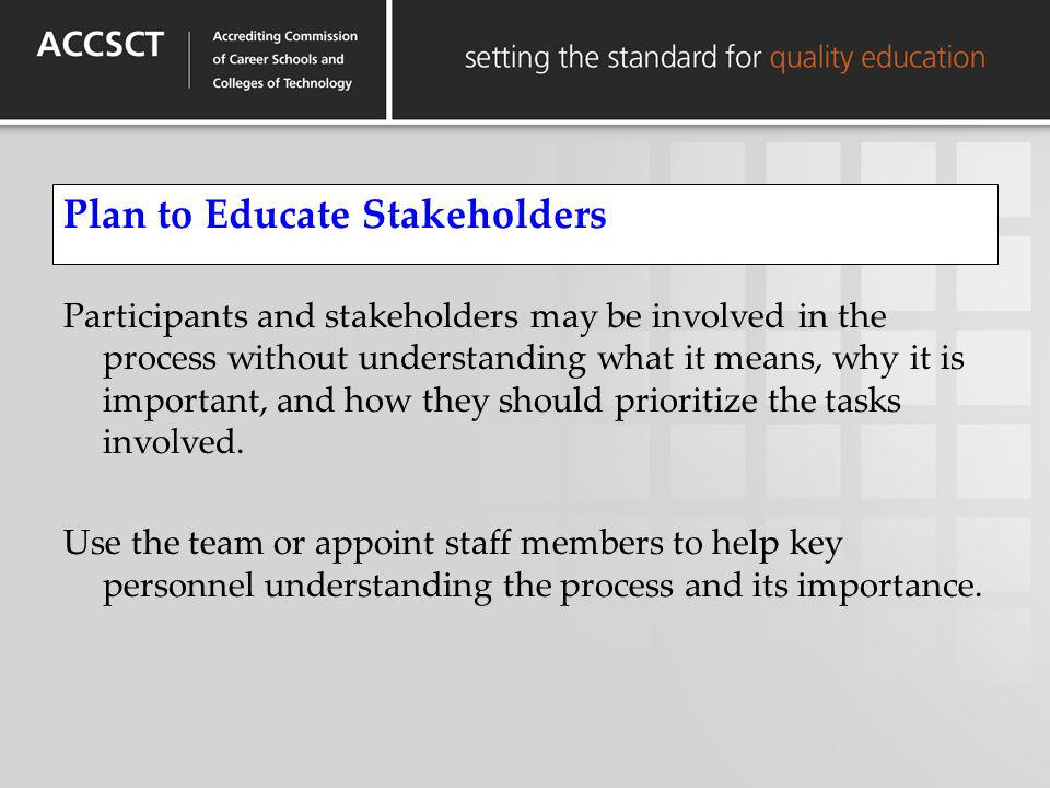 Plan to Educate Stakeholders Participants and stakeholders may be involved in the process without understanding what it means, why it is important, an