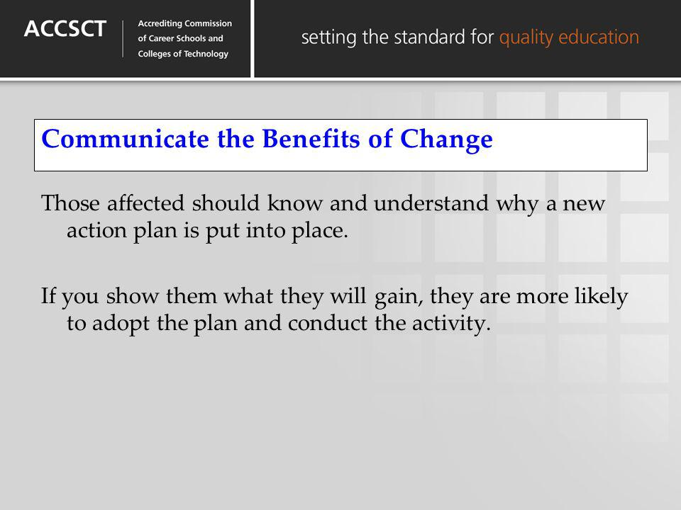 Communicate the Benefits of Change Those affected should know and understand why a new action plan is put into place. If you show them what they will