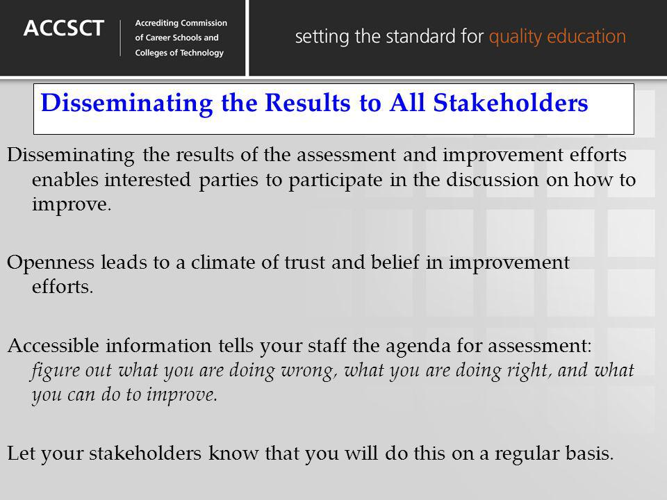 Disseminating the Results to All Stakeholders Disseminating the results of the assessment and improvement efforts enables interested parties to partic