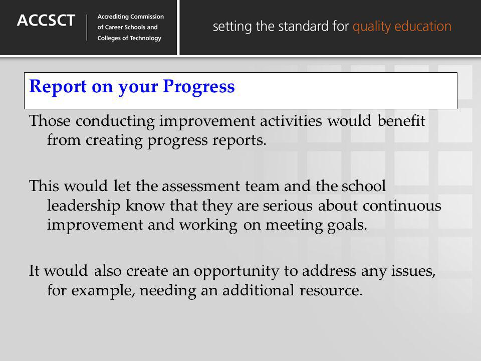 Report on your Progress Those conducting improvement activities would benefit from creating progress reports. This would let the assessment team and t