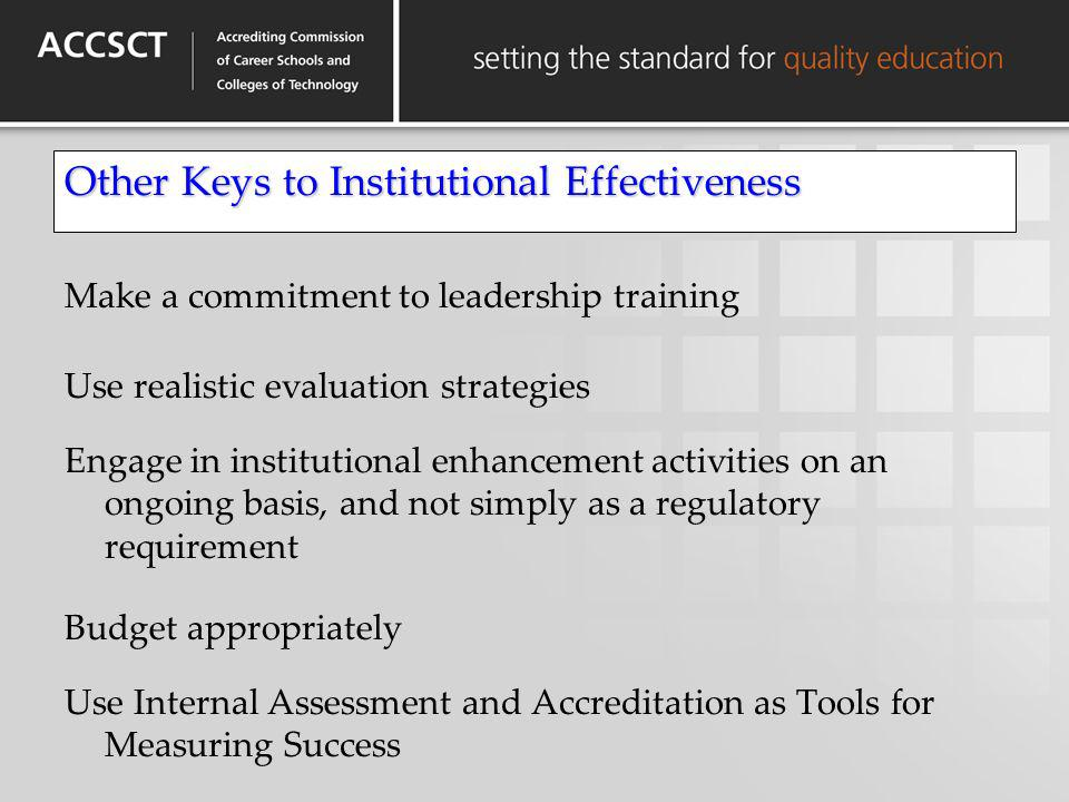 Other Keys to Institutional Effectiveness Make a commitment to leadership training Use realistic evaluation strategies Engage in institutional enhance