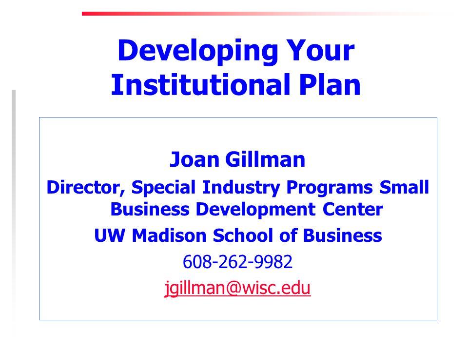 Developing Your Institutional Plan Joan Gillman Director, Special Industry Programs Small Business Development Center UW Madison School of Business 608-262-9982 jgillman@wisc.edu