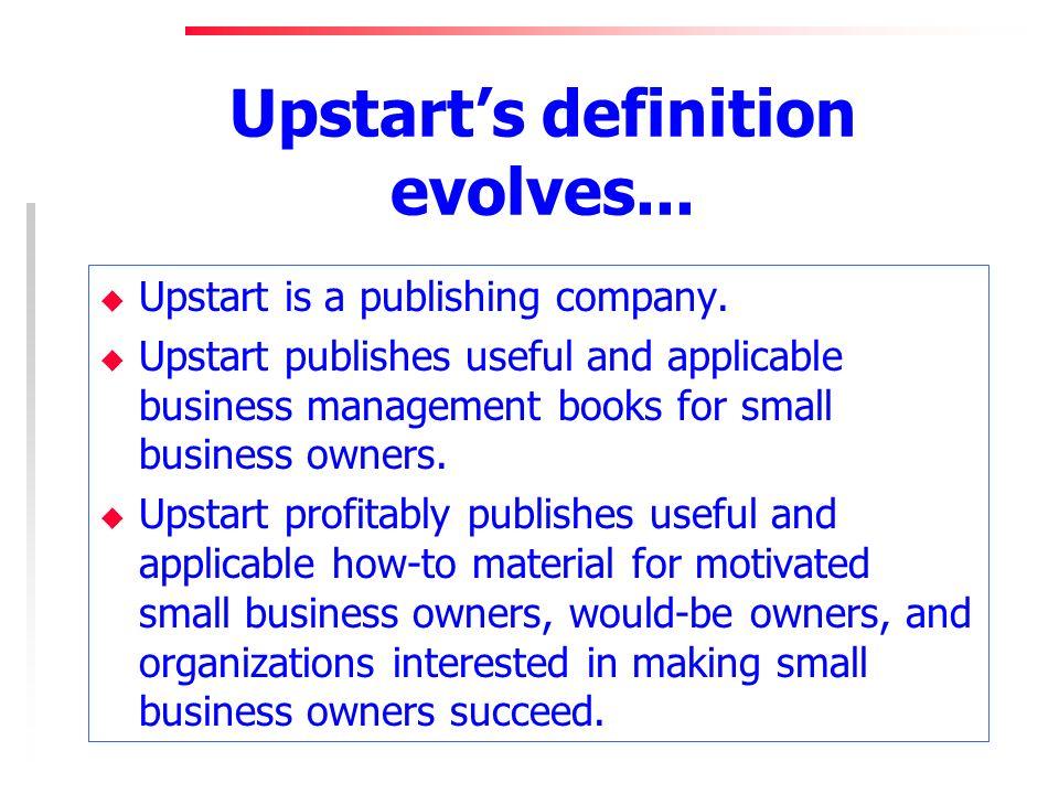 Upstarts definition evolves... u Upstart is a publishing company.