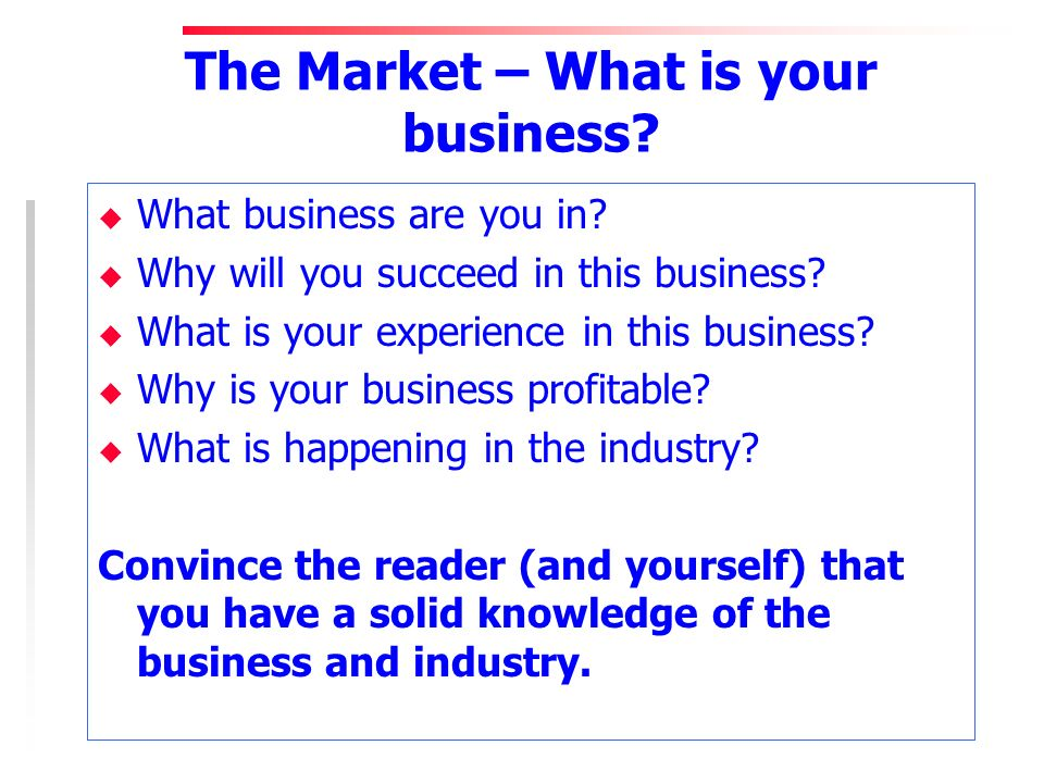 The Market – What is your business? u What business are you in? u Why will you succeed in this business? u What is your experience in this business? u