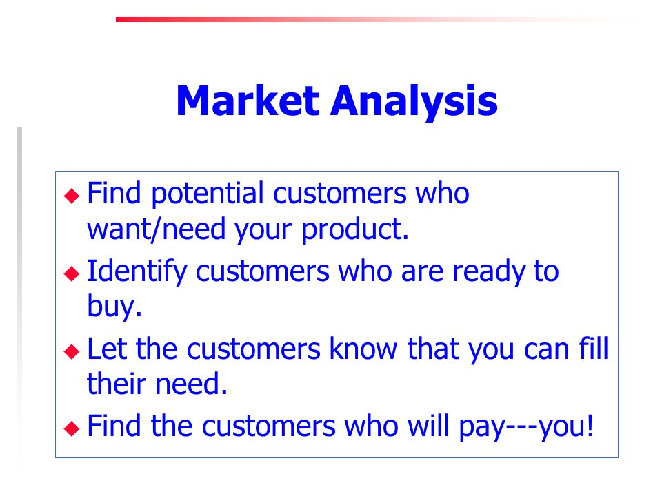 Market Analysis u Find potential customers who want/need your product.