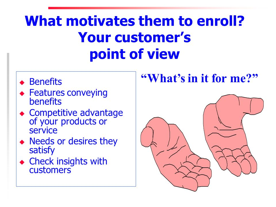 What motivates them to enroll? Your customers point of view u Benefits u Features conveying benefits u Competitive advantage of your products or servi