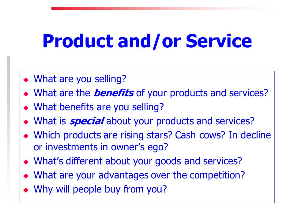 Product and/or Service u What are you selling? u What are the benefits of your products and services? u What benefits are you selling? u What is speci