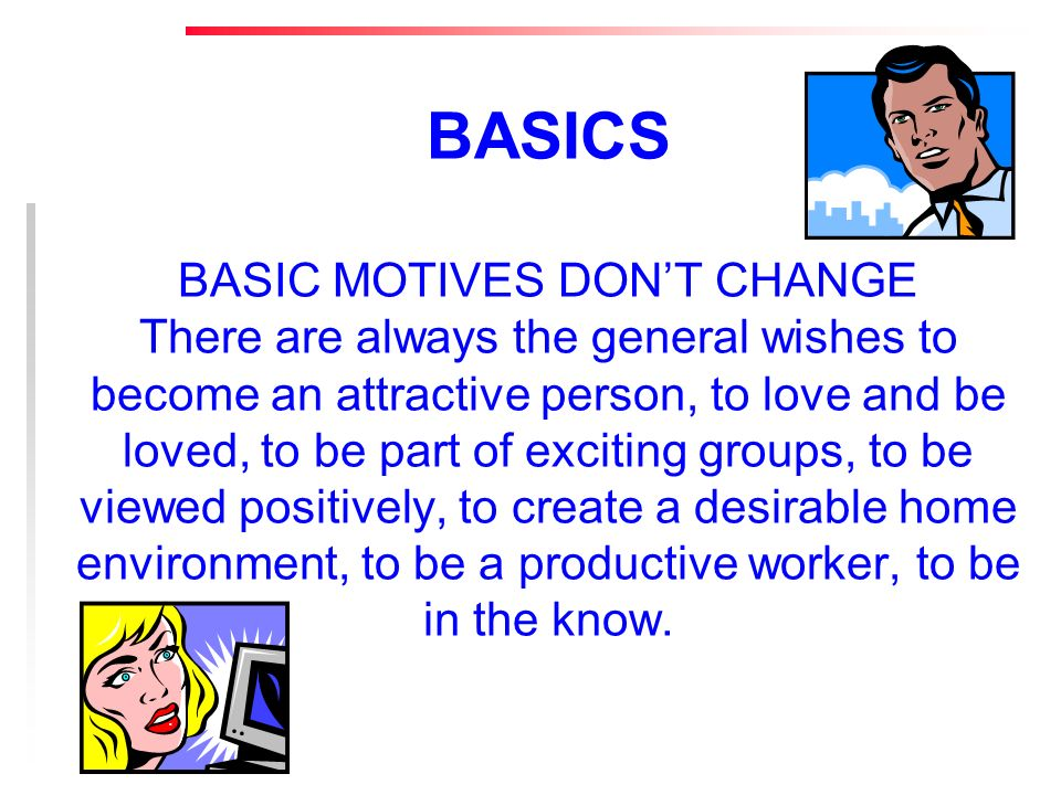BASICS BASIC MOTIVES DONT CHANGE There are always the general wishes to become an attractive person, to love and be loved, to be part of exciting groups, to be viewed positively, to create a desirable home environment, to be a productive worker, to be in the know.