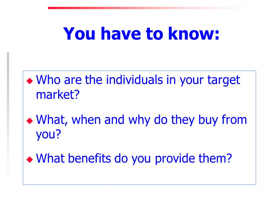 You have to know: u Who are the individuals in your target market? u What, when and why do they buy from you? u What benefits do you provide them?