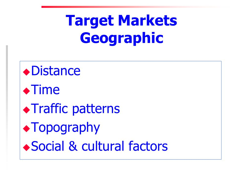 Target Markets Geographic u Distance u Time u Traffic patterns u Topography u Social & cultural factors