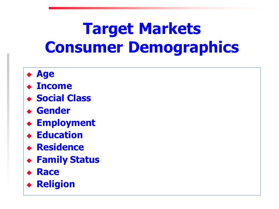 Target Markets Consumer Demographics u Age u Income u Social Class u Gender u Employment u Education u Residence u Family Status u Race u Religion