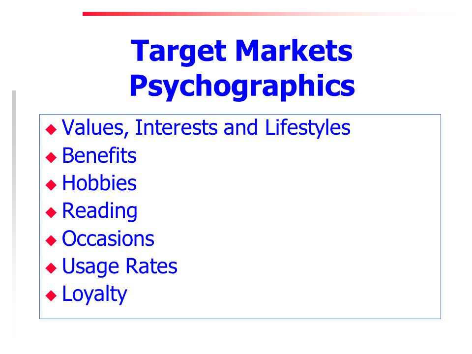 Target Markets Psychographics u Values, Interests and Lifestyles u Benefits u Hobbies u Reading u Occasions u Usage Rates u Loyalty