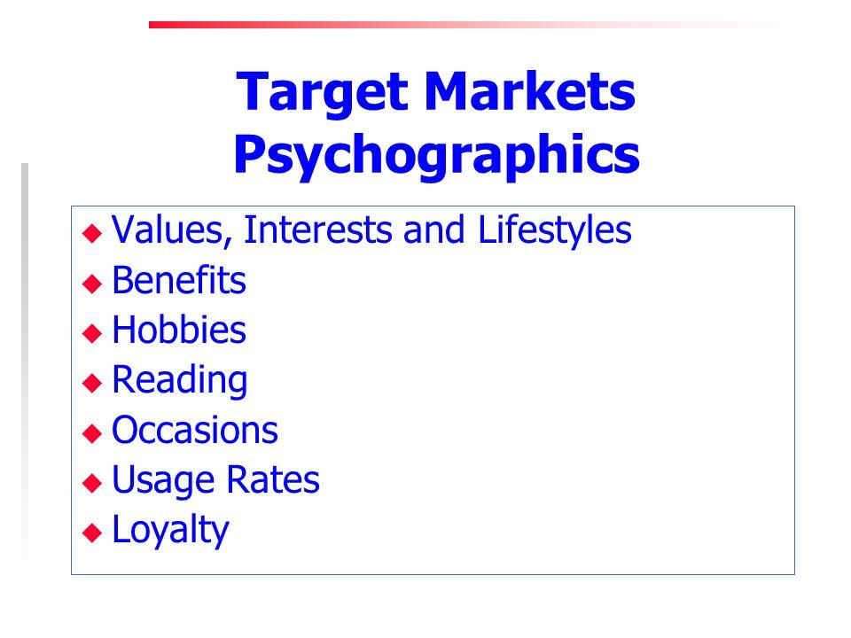 Target Markets Psychographics u Values, Interests and Lifestyles u Benefits u Hobbies u Reading u Occasions u Usage Rates u Loyalty