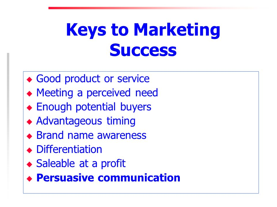 Keys to Marketing Success u Good product or service u Meeting a perceived need u Enough potential buyers u Advantageous timing u Brand name awareness