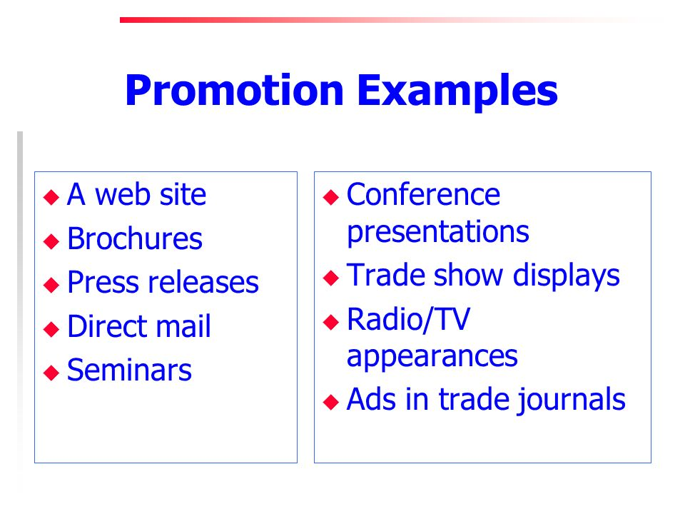 Promotion Examples u A web site u Brochures u Press releases u Direct mail u Seminars u Conference presentations u Trade show displays u Radio/TV appearances u Ads in trade journals