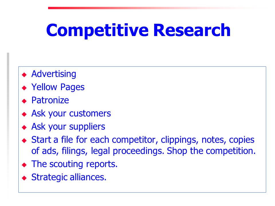 Competitive Research u Advertising u Yellow Pages u Patronize u Ask your customers u Ask your suppliers u Start a file for each competitor, clippings, notes, copies of ads, filings, legal proceedings.