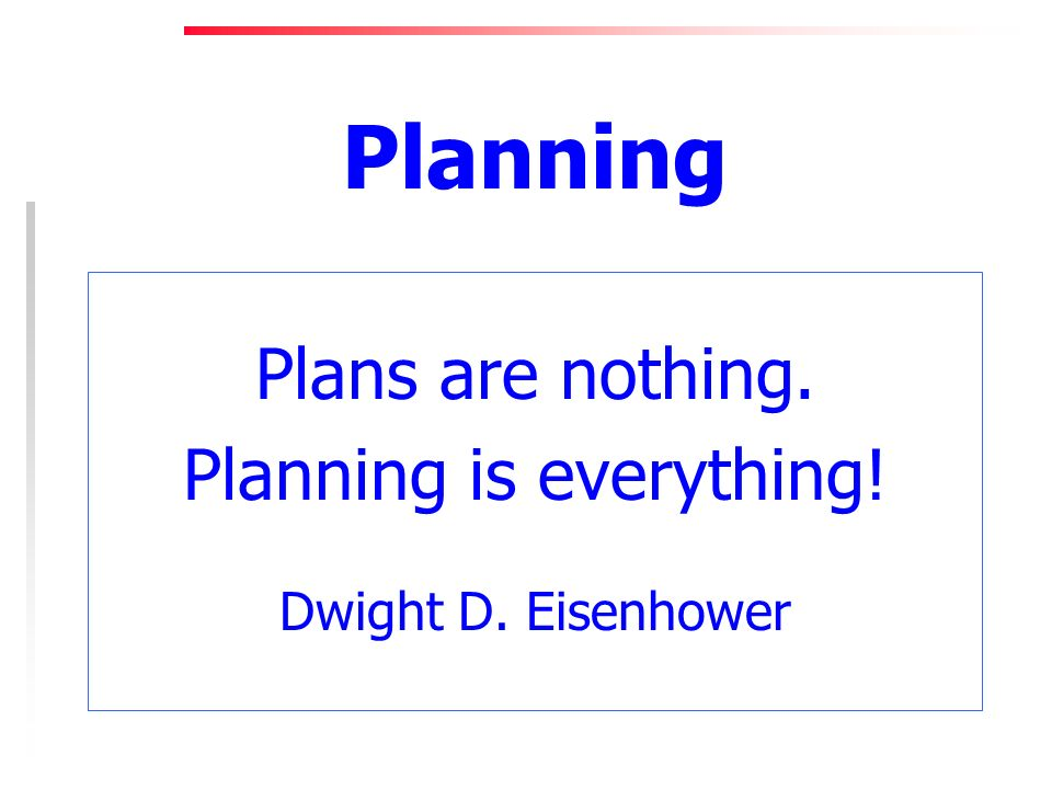 Planning Plans are nothing. Planning is everything! Dwight D. Eisenhower