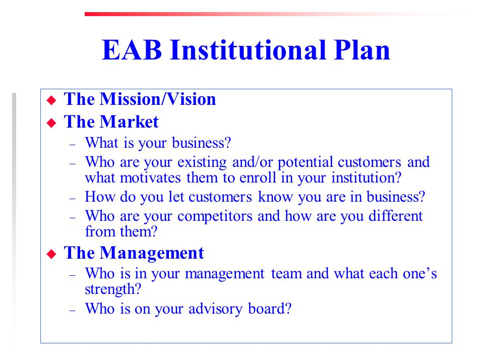 EAB Institutional Plan u The Mission/Vision u The Market – What is your business? – Who are your existing and/or potential customers and what motivate