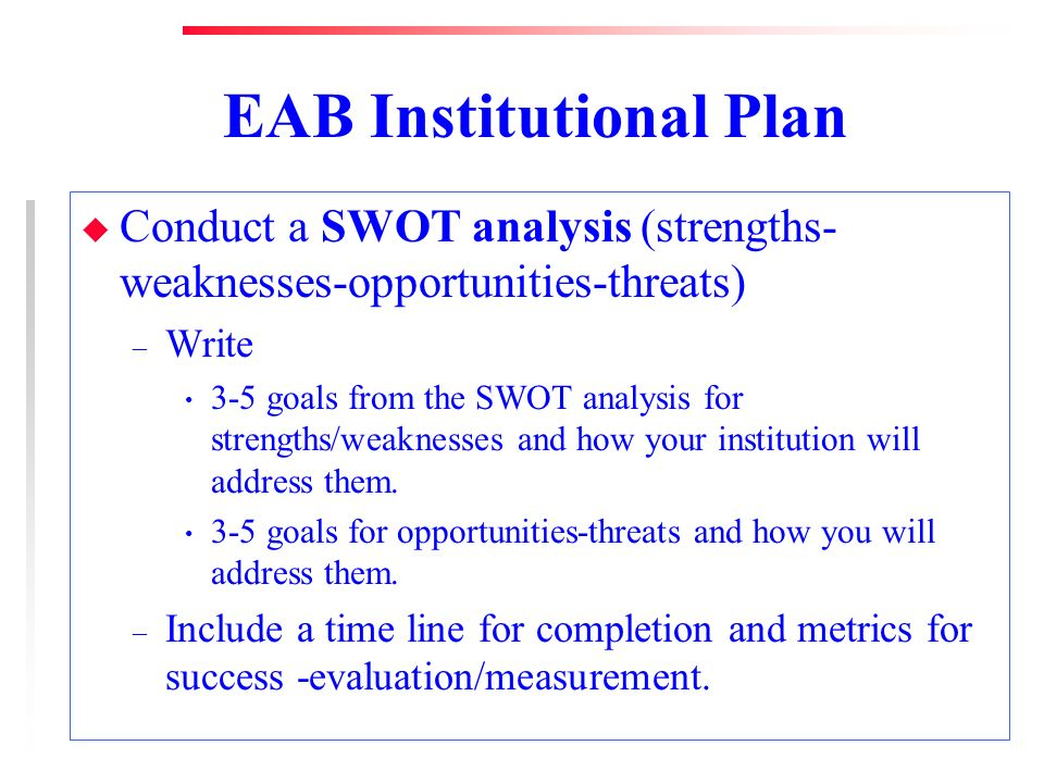 EAB Institutional Plan u Conduct a SWOT analysis (strengths- weaknesses-opportunities-threats) – Write 3-5 goals from the SWOT analysis for strengths/