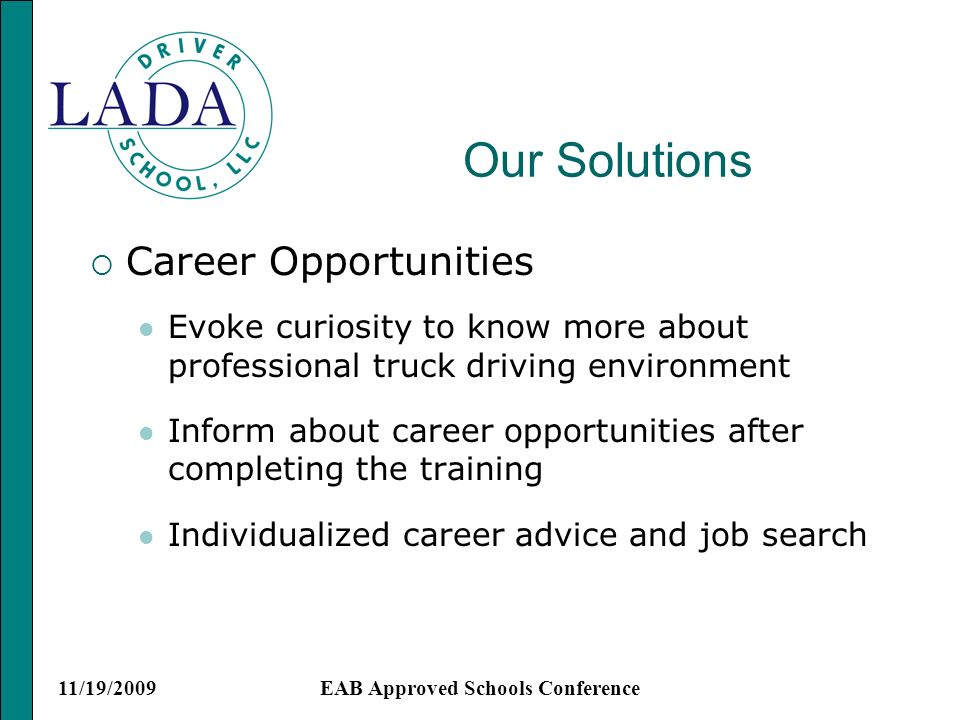 11/19/2009EAB Approved Schools Conference Our Solutions Career Opportunities Evoke curiosity to know more about professional truck driving environment Inform about career opportunities after completing the training Individualized career advice and job search