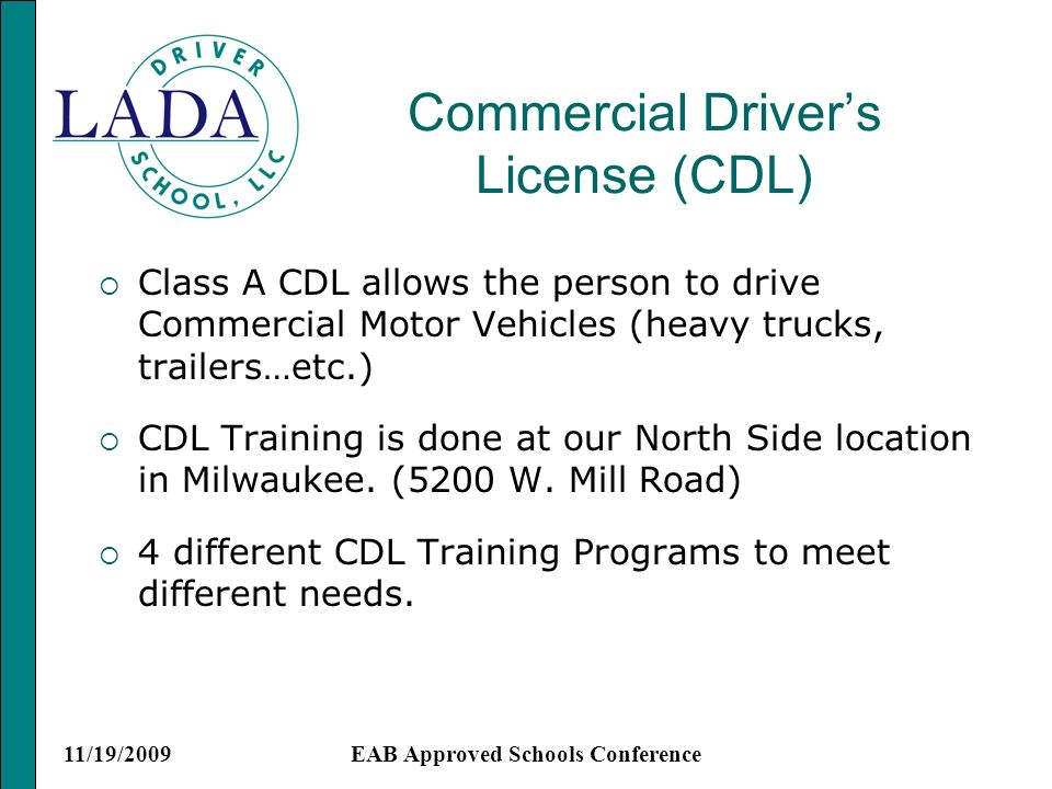11/19/2009EAB Approved Schools Conference Commercial Drivers License (CDL) Class A CDL allows the person to drive Commercial Motor Vehicles (heavy trucks, trailers…etc.) CDL Training is done at our North Side location in Milwaukee.