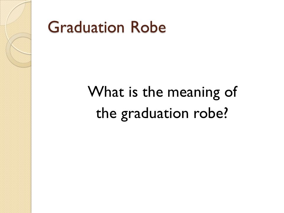 Graduation Robe What is the meaning of the graduation robe?