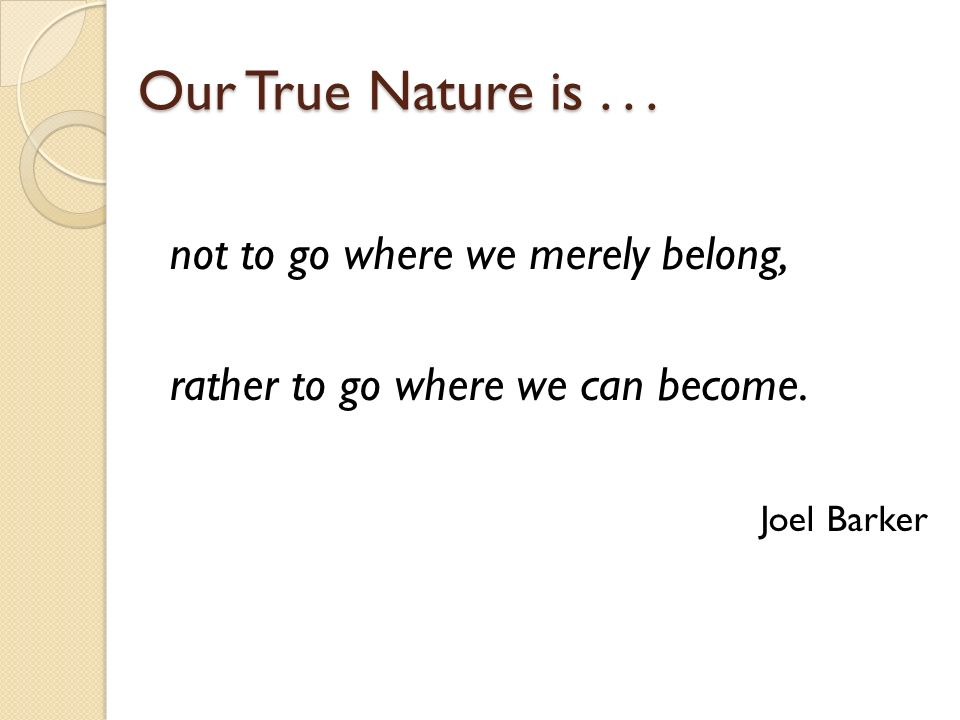 Our True Nature is...not to go where we merely belong, rather to go where we can become.