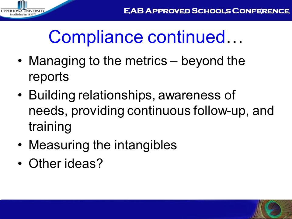 EAB Approved Schools Conference Compliance continued… Managing to the metrics – beyond the reports Building relationships, awareness of needs, providi