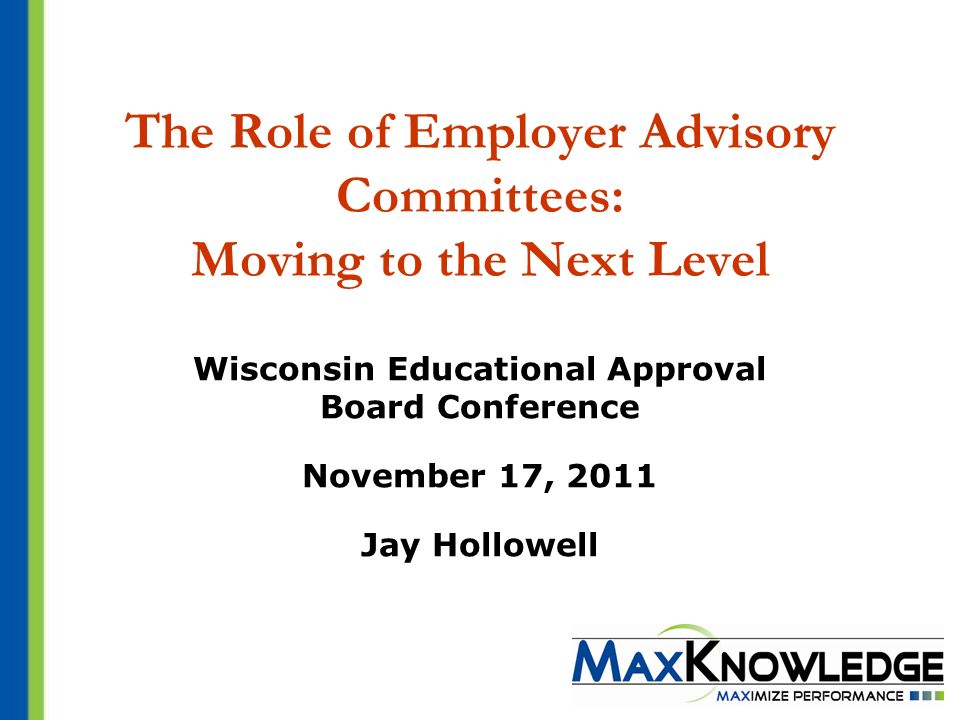 The Role of Employer Advisory Committees: Moving to the Next Level Wisconsin Educational Approval Board Conference November 17, 2011 Jay Hollowell