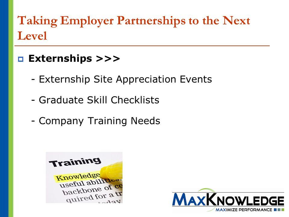 Taking Employer Partnerships to the Next Level Externships >>> - Externship Site Appreciation Events - Graduate Skill Checklists - Company Training Ne