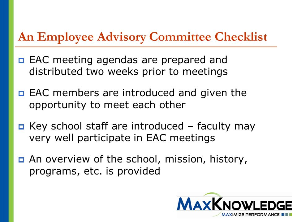 An Employee Advisory Committee Checklist EAC meeting agendas are prepared and distributed two weeks prior to meetings EAC members are introduced and given the opportunity to meet each other Key school staff are introduced – faculty may very well participate in EAC meetings An overview of the school, mission, history, programs, etc.