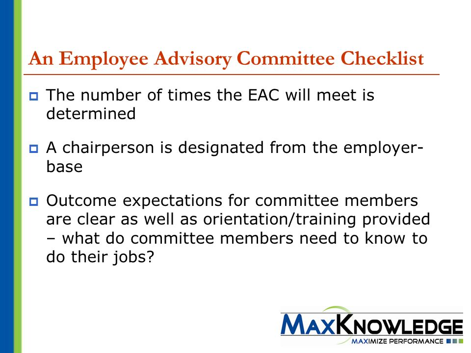 An Employee Advisory Committee Checklist The number of times the EAC will meet is determined A chairperson is designated from the employer- base Outcome expectations for committee members are clear as well as orientation/training provided – what do committee members need to know to do their jobs