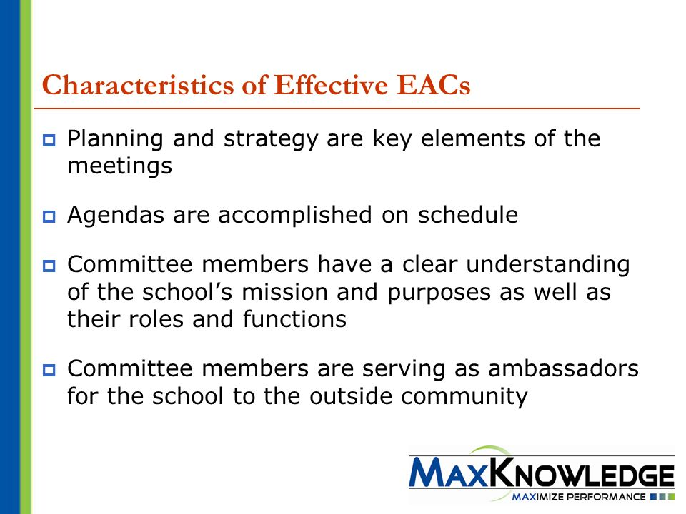 Characteristics of Effective EACs Planning and strategy are key elements of the meetings Agendas are accomplished on schedule Committee members have a clear understanding of the schools mission and purposes as well as their roles and functions Committee members are serving as ambassadors for the school to the outside community