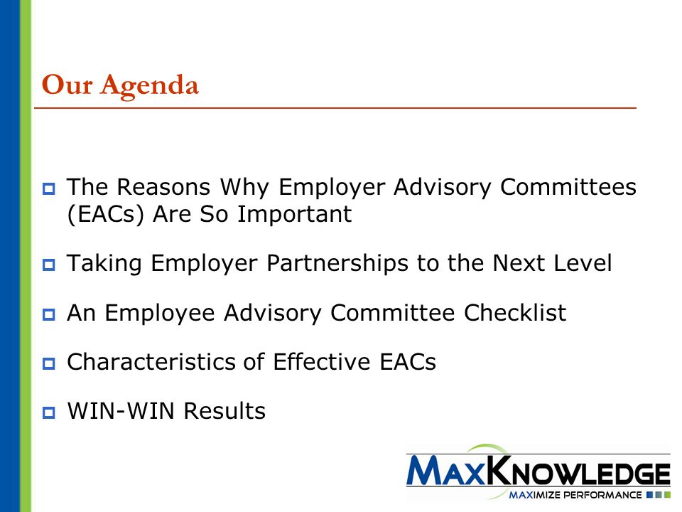 Our Agenda The Reasons Why Employer Advisory Committees (EACs) Are So Important Taking Employer Partnerships to the Next Level An Employee Advisory Committee Checklist Characteristics of Effective EACs WIN-WIN Results