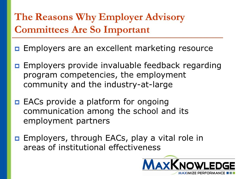The Reasons Why Employer Advisory Committees Are So Important Employers are an excellent marketing resource Employers provide invaluable feedback regarding program competencies, the employment community and the industry-at-large EACs provide a platform for ongoing communication among the school and its employment partners Employers, through EACs, play a vital role in areas of institutional effectiveness