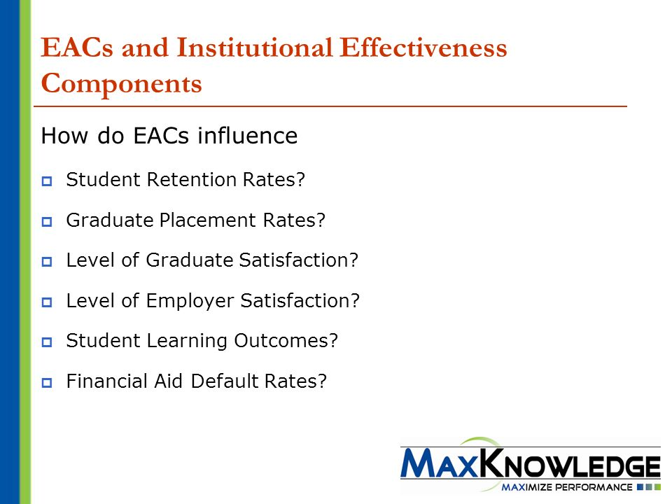 EACs and Institutional Effectiveness Components How do EACs influence Student Retention Rates? Graduate Placement Rates? Level of Graduate Satisfactio