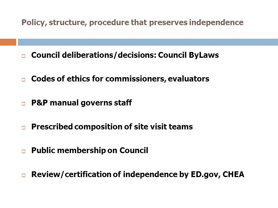Policy, structure, procedure that preserves independence Council deliberations/decisions: Council ByLaws Codes of ethics for commissioners, evaluators P&P manual governs staff Prescribed composition of site visit teams Public membership on Council Review/certification of independence by ED.gov, CHEA