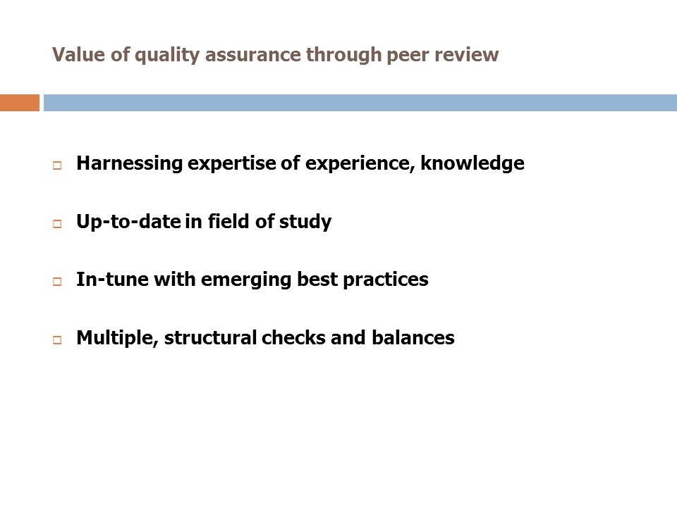 Value of quality assurance through peer review Harnessing expertise of experience, knowledge Up-to-date in field of study In-tune with emerging best p