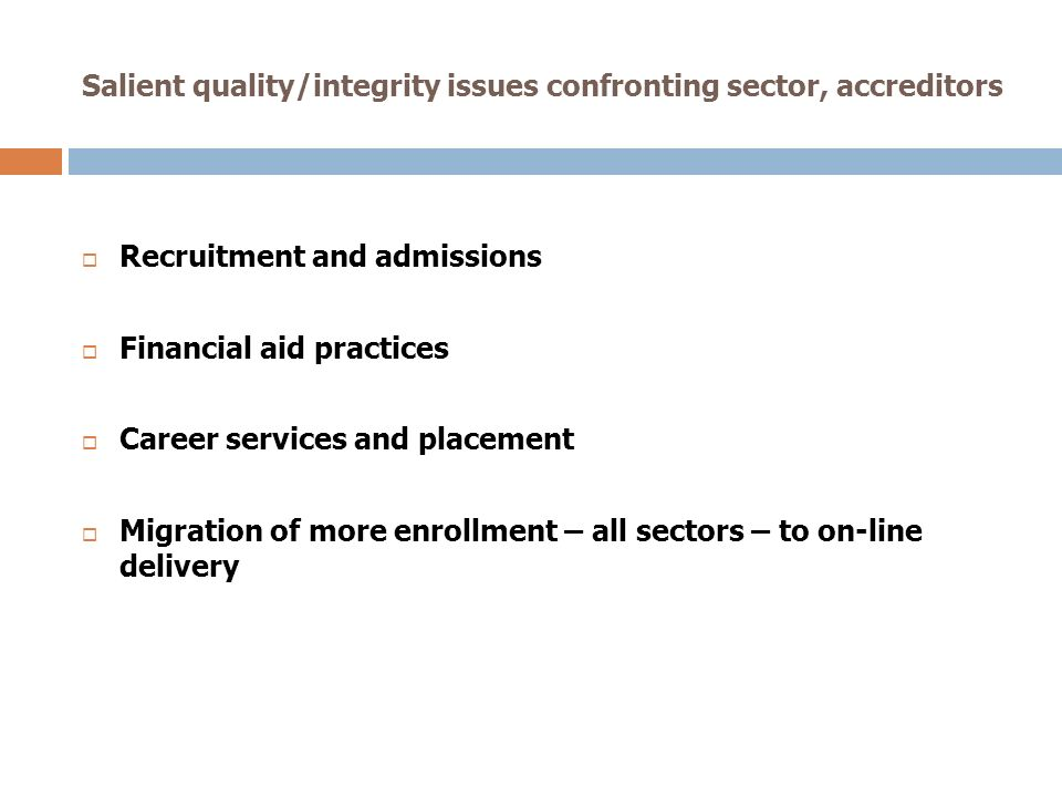 Salient quality/integrity issues confronting sector, accreditors Recruitment and admissions Financial aid practices Career services and placement Migration of more enrollment – all sectors – to on-line delivery
