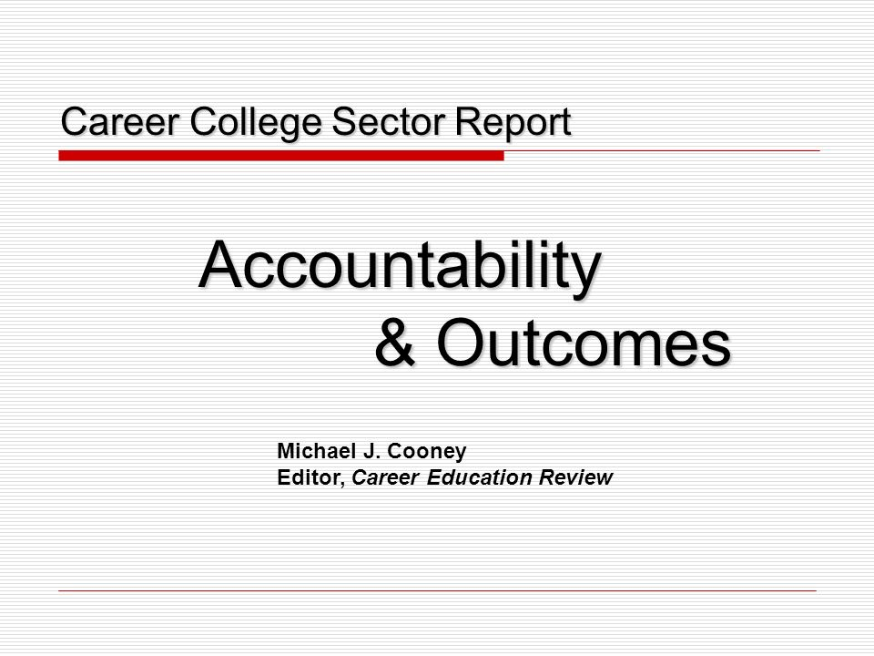 Career College Sector Report Career College Sector ReportAccountability & Outcomes Michael J. Cooney Editor, Career Education Review