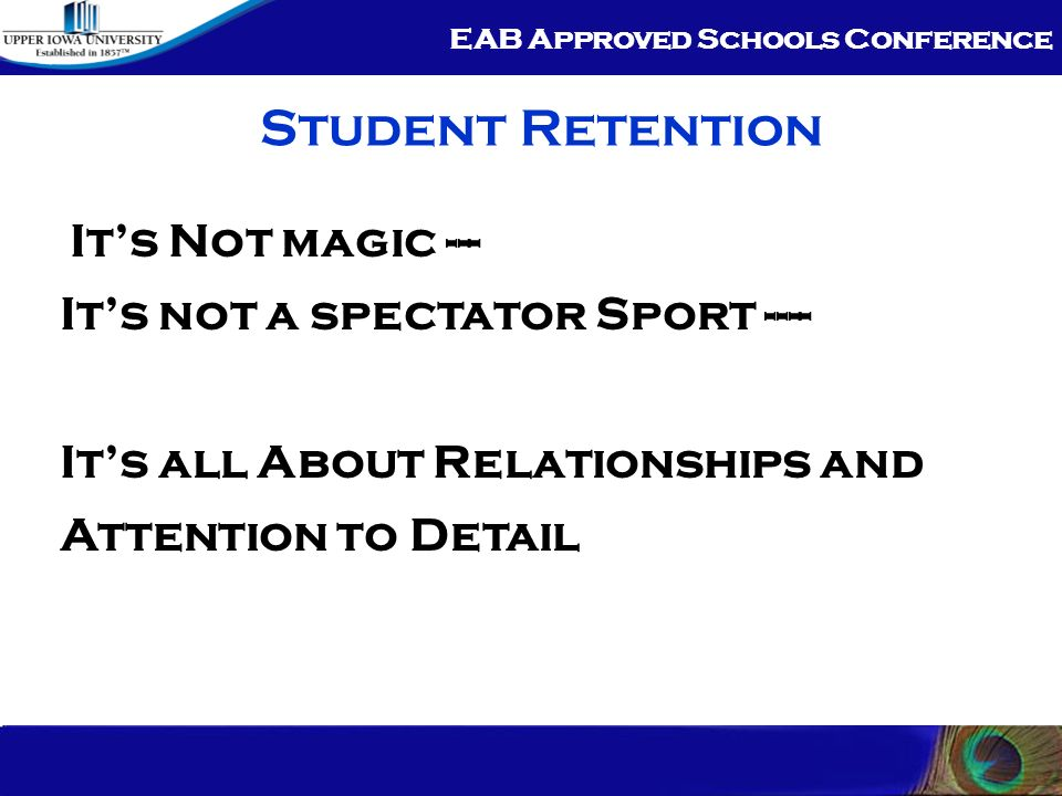 EAB Approved Schools Conference Student Retention Its Not magic --- Its not a spectator Sport ---- Its all About Relationships and Attention to Detail