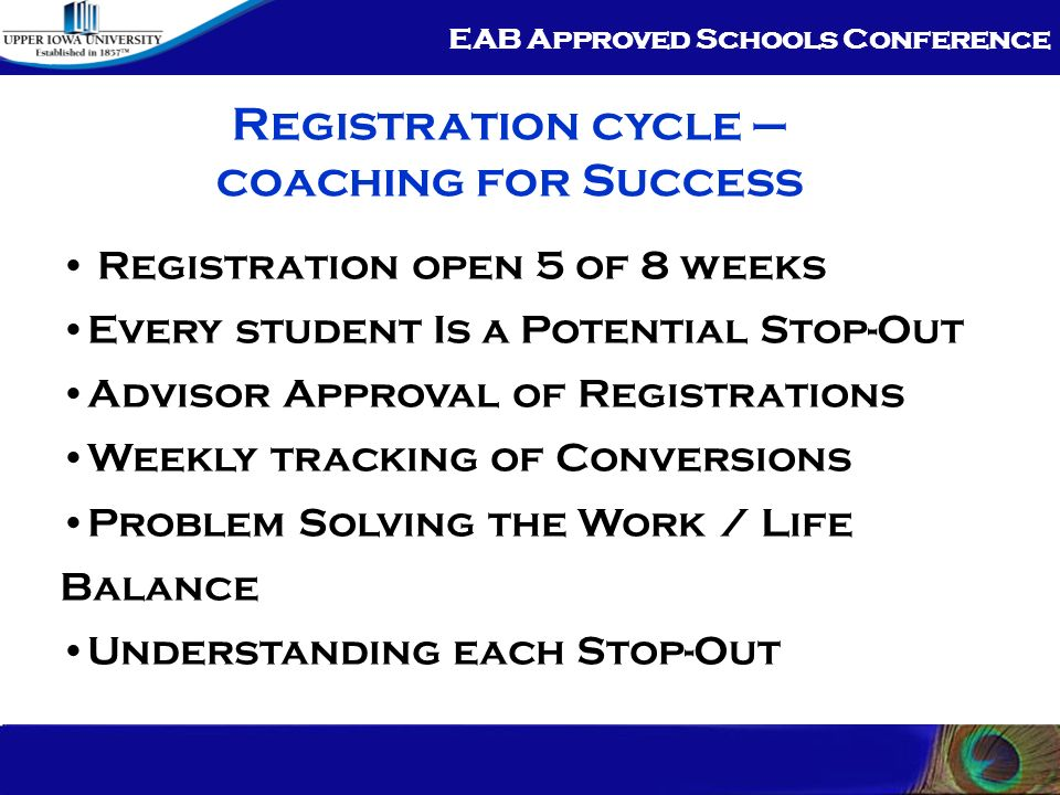 EAB Approved Schools Conference Registration cycle – coaching for Success Registration open 5 of 8 weeks Every student Is a Potential Stop-Out Advisor Approval of Registrations Weekly tracking of Conversions Problem Solving the Work / Life Balance Understanding each Stop-Out