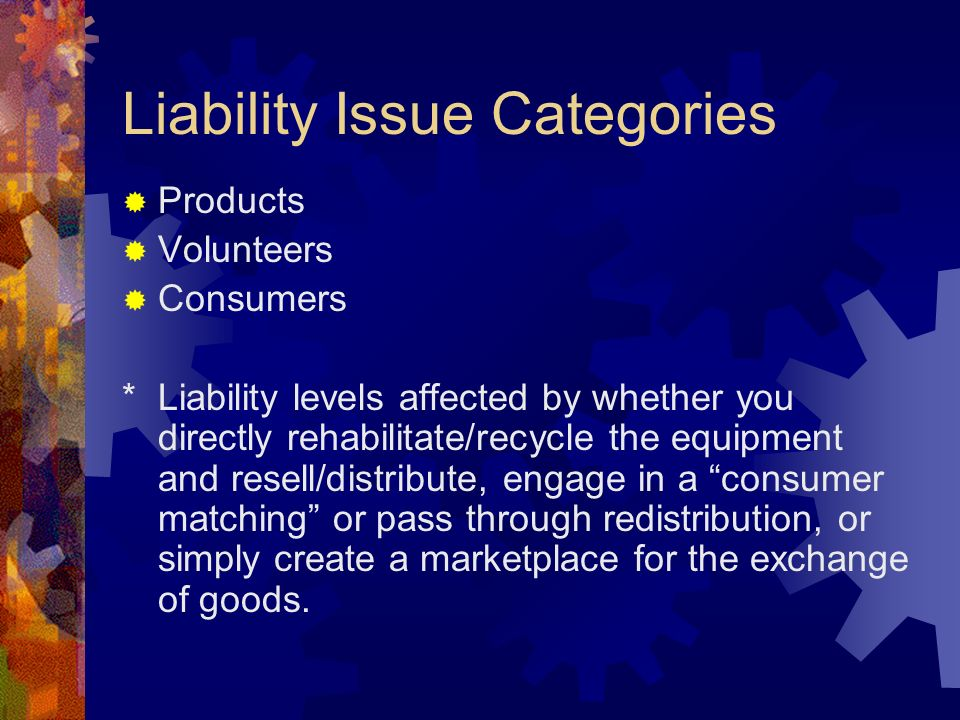 Liability Issue Categories Products Volunteers Consumers *Liability levels affected by whether you directly rehabilitate/recycle the equipment and resell/distribute, engage in a consumer matching or pass through redistribution, or simply create a marketplace for the exchange of goods.