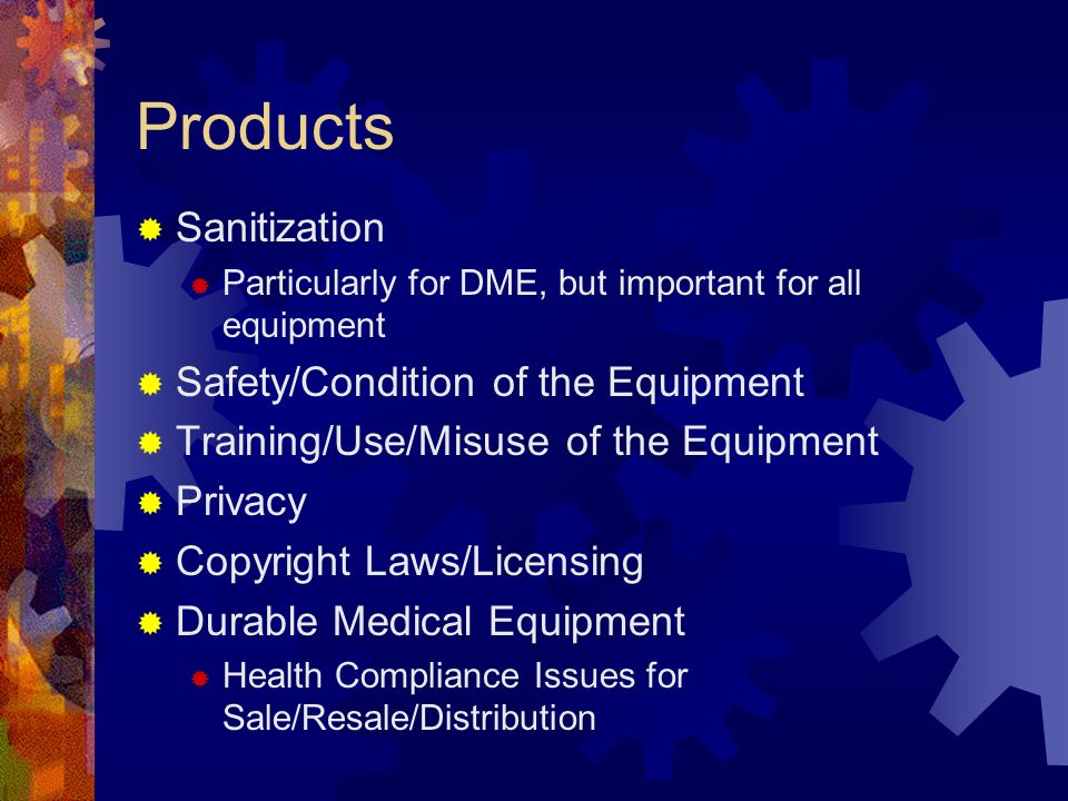 Products Sanitization Particularly for DME, but important for all equipment Safety/Condition of the Equipment Training/Use/Misuse of the Equipment Privacy Copyright Laws/Licensing Durable Medical Equipment Health Compliance Issues for Sale/Resale/Distribution