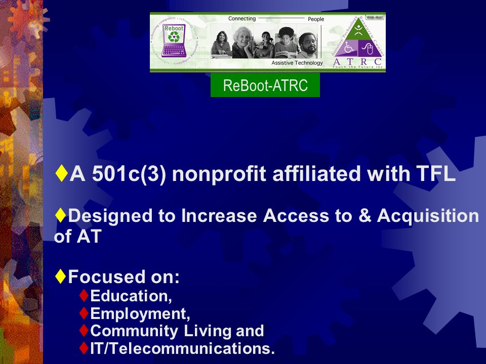 A 501c(3) nonprofit affiliated with TFL Designed to Increase Access to & Acquisition of AT Focused on: Education, Employment, Community Living and IT/Telecommunications.